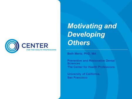 Motivating and Developing Others Beth Mertz, PhD, MA Preventive and Restorative Dental Sciences The Center for Health Professions University of California,