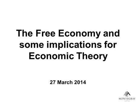 The Free Economy and some implications for Economic Theory 27 March 2014.