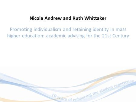 Promoting individualism and retaining identity in mass higher education: academic advising for the 21st Century Nicola Andrew and Ruth Whittaker.