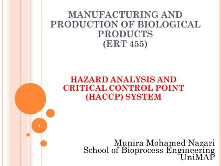 1 MANUFACTURING AND PRODUCTION OF BIOLOGICAL PRODUCTS (ERT 455) HAZARD ANALYSIS AND CRITICAL CONTROL POINT (HACCP) SYSTEM Munira Mohamed Nazari School.