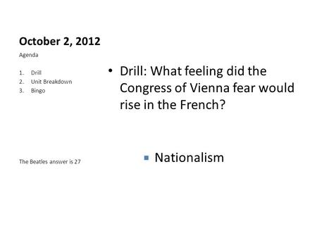 October 2, 2012 Drill: What feeling did the Congress of Vienna fear would rise in the French? Agenda 1.Drill 2.Unit Breakdown 3.Bingo The Beatles answer.