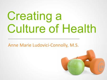Creating a Culture of Health Anne Marie Ludovici-Connolly, M.S.