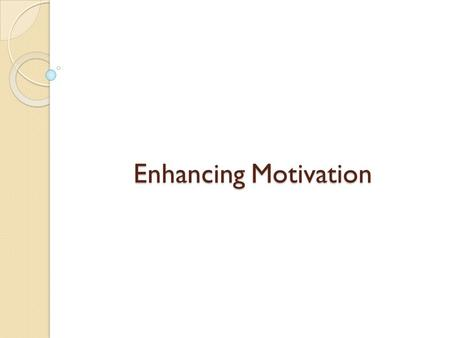 Enhancing Motivation. By the end of this session, you will be able to: Define motivation. Explain the five methods we can use to motivate staff. Identify.