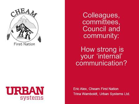 CHEAM FIRST NATION Colleagues, committees, Council and community: How strong is your 'internal' communication? Eric Alex, Cheam First Nation Trina Wamboldt,