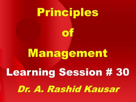 Principles of Management Learning Session # 30 Dr. A. Rashid Kausar.