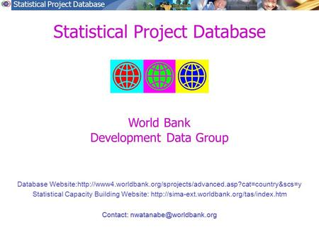 Statistical Project Database Database Website:http://www4.worldbank.org/sprojects/advanced.asp?cat=country&scs=y Statistical Capacity Building Website: