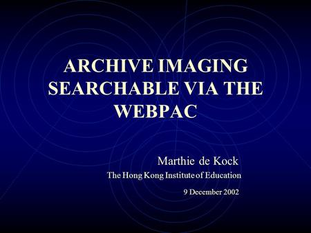 ARCHIVE IMAGING SEARCHABLE VIA THE WEBPAC Marthie de Kock The Hong Kong Institute of Education 9 December 2002.