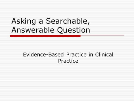 Asking a Searchable, Answerable Question Evidence-Based Practice in Clinical Practice.
