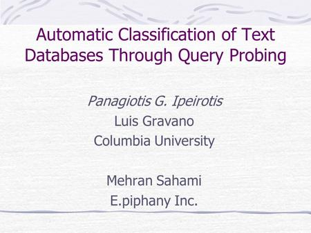 Automatic Classification of Text Databases Through Query Probing Panagiotis G. Ipeirotis Luis Gravano Columbia University Mehran Sahami E.piphany Inc.