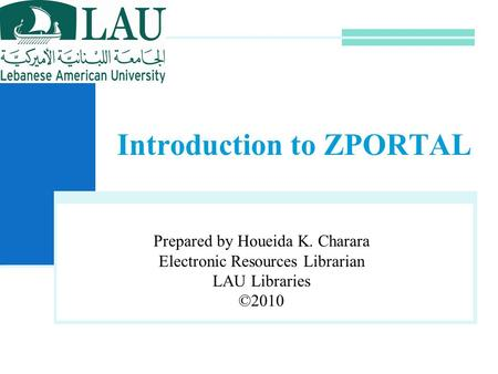 Introduction to ZPORTAL Prepared by Houeida K. Charara Electronic Resources Librarian LAU Libraries ©2010.