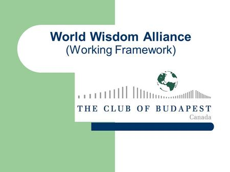 World Wisdom Alliance (Working Framework). Mission To effectively address our growing global / local societal and ecological challenges and opportunities.
