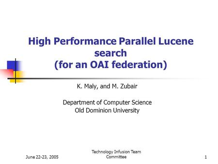 June 22-23, 2005 Technology Infusion Team Committee1 High Performance Parallel Lucene search (for an OAI federation) K. Maly, and M. Zubair Department.