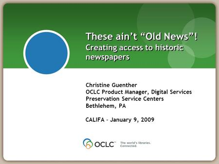 "These ain't ""Old News""! Creating access to historic newspapers Christine Guenther OCLC Product Manager, Digital Services Preservation Service Centers Bethlehem,"