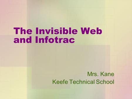 The Invisible Web and Infotrac Mrs. Kane Keefe Technical School.
