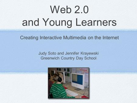 Web 2.0 and Young Learners Creating Interactive Multimedia on the Internet Judy Soto and Jennifer Krayewski Greenwich Country Day School.