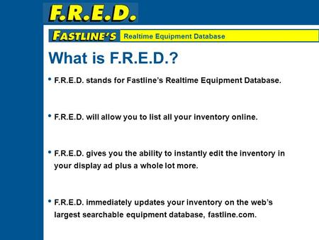 Realtime Equipment Database F.R.E.D. stands for Fastline's Realtime Equipment Database. F.R.E.D. will allow you to list all your inventory online. F.R.E.D.