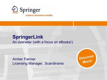 SpringerLink An overview (with a focus on eBooks!) Amber Farmer Licensing Manager, Scandinavia Discover More!