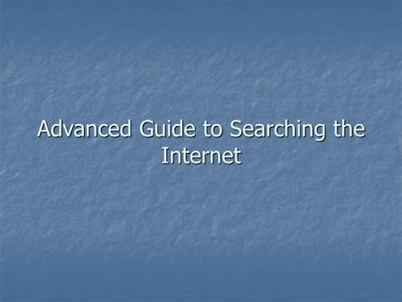 Advanced Guide to Searching the Internet. Think about the best way to find legal information Three ways of locating information on the internet Three.