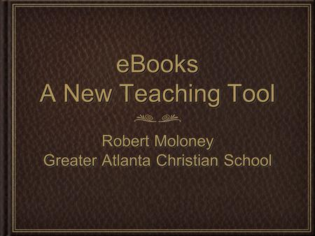 EBooks A New Teaching Tool Robert Moloney Greater Atlanta Christian School Robert Moloney Greater Atlanta Christian School.