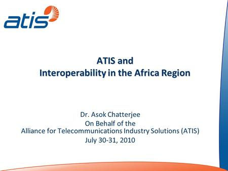 ATIS and Interoperability in the Africa Region Dr. Asok Chatterjee On Behalf of the Alliance for Telecommunications Industry Solutions (ATIS) July 30-31,