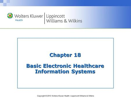 Copyright © 2013 Wolters Kluwer Health | Lippincott Williams & Wilkins Chapter 18 Basic Electronic Healthcare Information Systems.