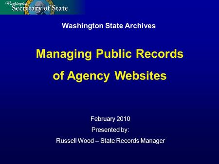 Washington State Archives February 2010 Presented by: Russell Wood – State Records Manager Managing Public Records of Agency Websites.