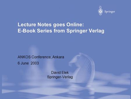 Lecture Notes goes Online: E-Book Series from Springer Verlag ANKOS Conference, Ankara 6 June 2003 David Elek Springer-Verlag.