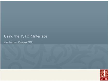 JSTOR User Services l February 2009 Using the JSTOR Interface User Services, February 2009.