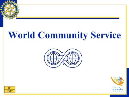World Community Service EXIT. World Community Service World Community Service (WCS) is one of Rotary International's nine structured programs designed.