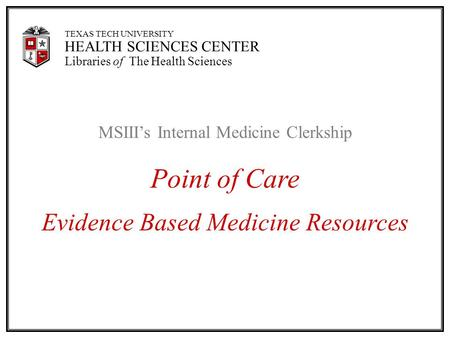 TEXAS TECH UNIVERSITY HEALTH SCIENCES CENTER Libraries of The Health Sciences MSIII's Internal Medicine Clerkship Point of Care Evidence Based Medicine.