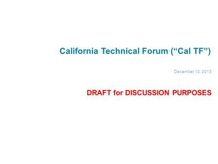 "California Technical Forum (""Cal TF"") December 10, 2013 DRAFT for DISCUSSION PURPOSES."