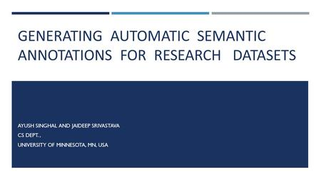 GENERATING AUTOMATIC SEMANTIC ANNOTATIONS FOR RESEARCH DATASETS AYUSH SINGHAL AND JAIDEEP SRIVASTAVA CS DEPT., UNIVERSITY OF MINNESOTA, MN, USA.