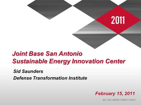 2011 ADC WINTER FORUM | PAGE 1 Joint Base San Antonio Sustainable Energy Innovation Center Sid Saunders Defense Transformation Institute February 15, 2011.