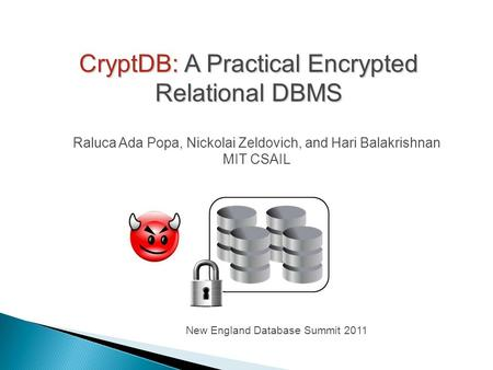 CryptDB: A Practical Encrypted Relational DBMS Raluca Ada Popa, Nickolai Zeldovich, and Hari Balakrishnan MIT CSAIL New England Database Summit 2011.