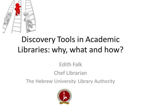 Discovery Tools in Academic Libraries: why, what and how? Edith Falk Chef Librarian The Hebrew University Library Authority.