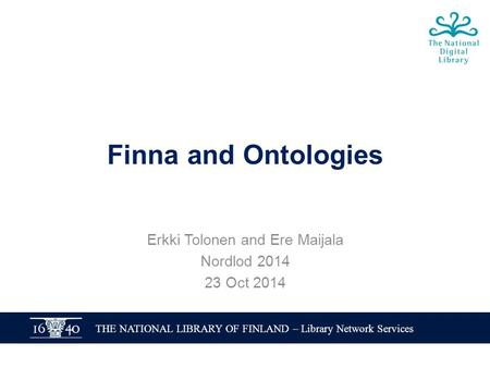 THE NATIONAL LIBRARY OF FINLAND – Library Network Services Finna and Ontologies Erkki Tolonen and Ere Maijala Nordlod 2014 23 Oct 2014.
