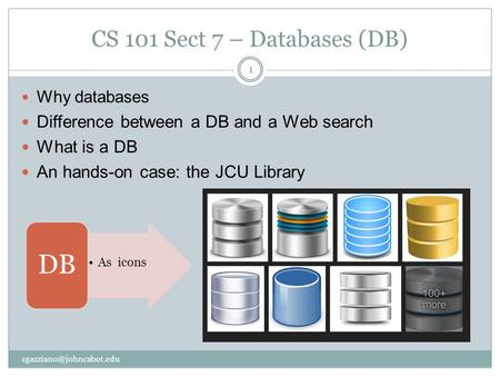 CS 101 Sect 7 – Databases (DB) Why databases Difference between a DB and a Web search What is a DB An hands-on case: the JCU Library 1