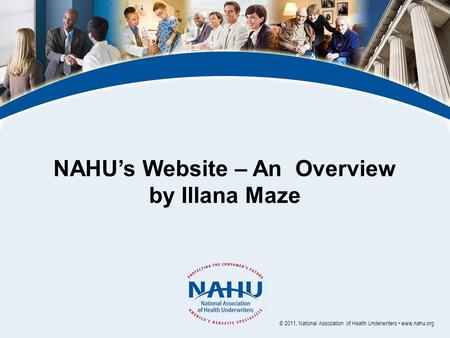 NAHU's Website – An Overview by Illana Maze © 2011, National Association of Health Underwriters www.nahu.org.