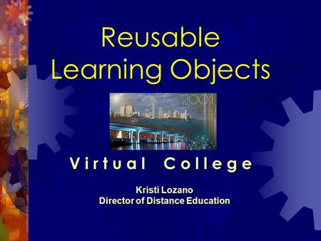 Reusable Learning Objects V i r t u a l C o l l e g e Kristi Lozano Director of Distance Education.