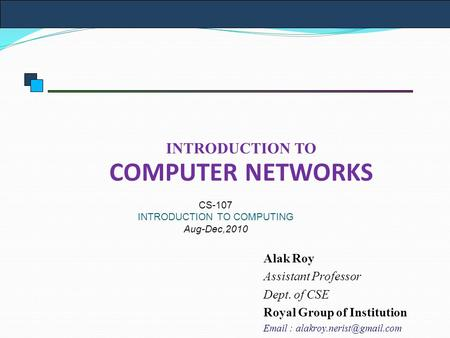 INTRODUCTION TO COMPUTER NETWORKS CS-107 INTRODUCTION TO COMPUTING Aug-Dec,2010 Alak Roy Assistant Professor Dept. of CSE Royal Group of Institution Email.