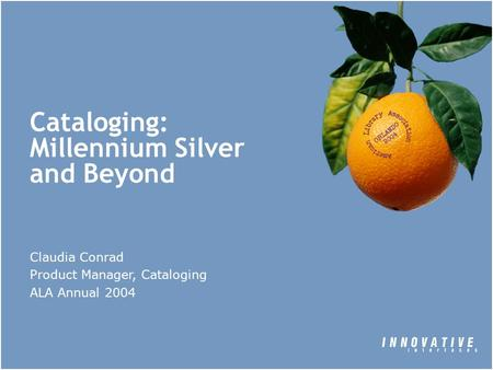 Cataloging: Millennium Silver and Beyond Claudia Conrad Product Manager, Cataloging ALA Annual 2004.