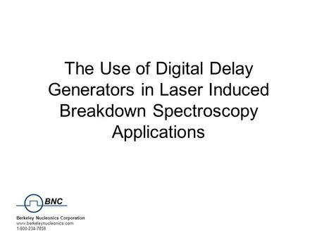 Berkeley Nucleonics Corporation www.berkeleynucleonics.com 1-800-234-7858 The Use of Digital Delay Generators in Laser Induced Breakdown Spectroscopy Applications.