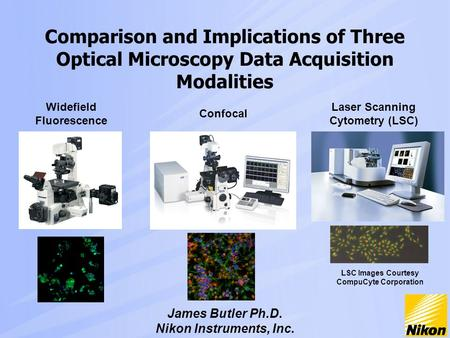 Comparison and Implications of Three Optical Microscopy Data Acquisition Modalities James Butler Ph.D. Nikon Instruments, Inc. Widefield Fluorescence Confocal.