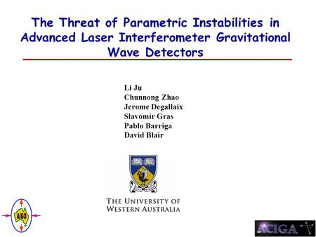 The Threat of Parametric Instabilities in Advanced Laser Interferometer Gravitational Wave Detectors Li Ju Chunnong Zhao Jerome Degallaix Slavomir Gras.