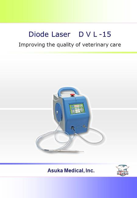 Asuka Medical, Inc. Diode Laser DVL -15 Improving the quality of veterinary care.
