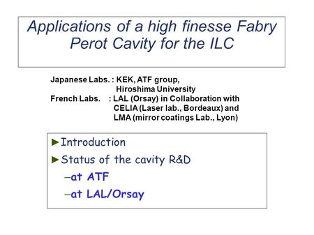 Applications of a high finesse Fabry Perot Cavity for the ILC ► Introduction ► Status of the cavity R&D – at ATF – at LAL/Orsay Japanese Labs. : KEK, ATF.