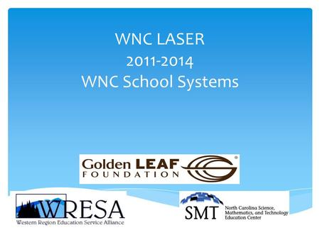 WNC LASER 2011-2014 WNC School Systems.  Increase students' interest in STEM  Improve academic achievement related to STEM  Increase community support.