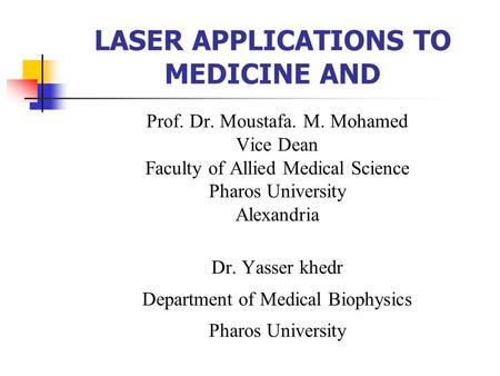 LASER APPLICATIONS TO MEDICINE AND Prof. Dr. Moustafa. M. Mohamed Vice Dean Faculty of Allied Medical Science Pharos University Alexandria Dr. Yasser khedr.