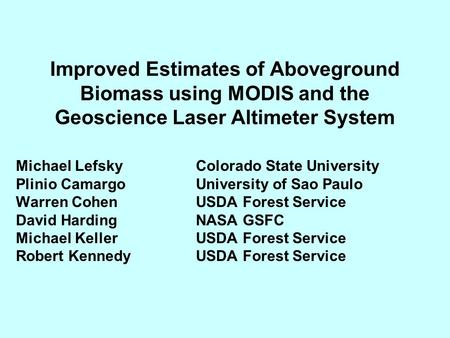 Improved Estimates of Aboveground Biomass using MODIS and the Geoscience Laser Altimeter System Michael Lefsky Colorado State University Plinio CamargoUniversity.