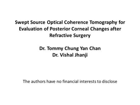 Swept Source Optical Coherence Tomography for Evaluation of Posterior Corneal Changes after Refractive Surgery Dr. Tommy Chung Yan Chan Dr. Vishal Jhanji.